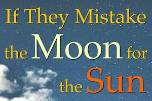 if they mistake moon for sun chris maxcer stories